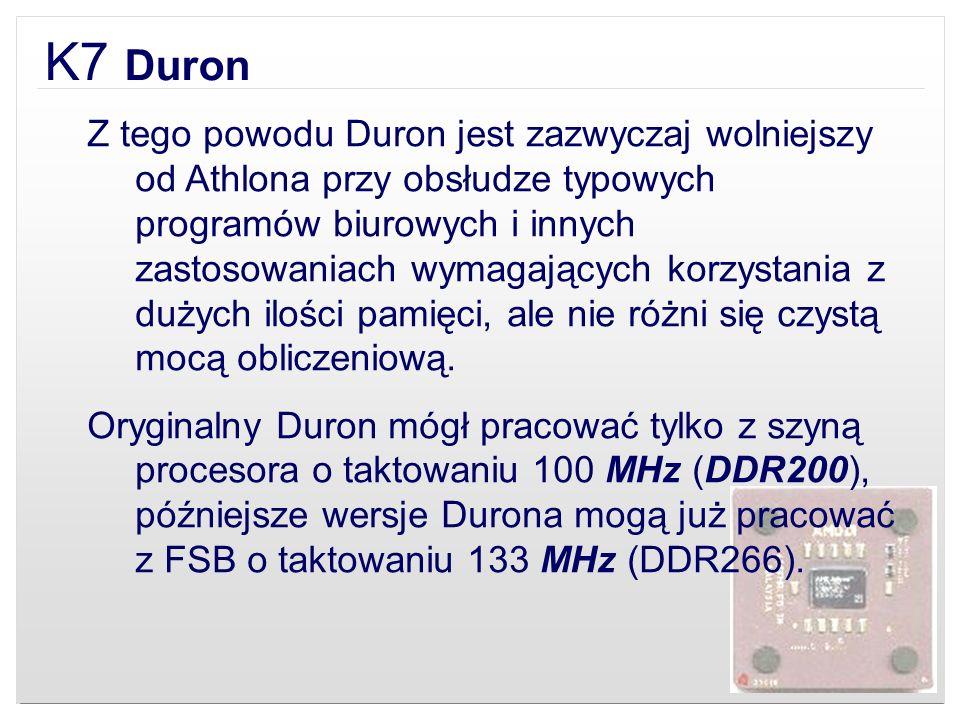 K7 Duron Z tego powodu Duron jest zazwyczaj wolniejszy od Athlona przy obsłudze typowych programów biurowych i innych zastosowaniach wymagających korz