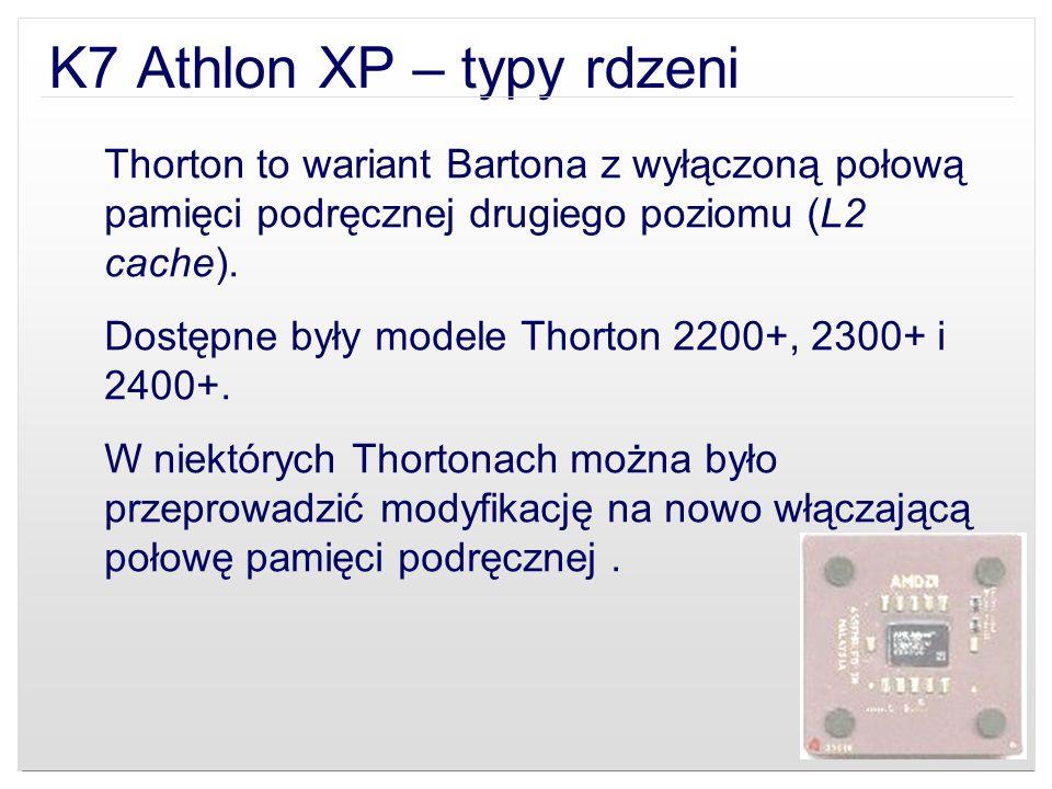 K7 Athlon XP – typy rdzeni Thorton to wariant Bartona z wyłączoną połową pamięci podręcznej drugiego poziomu (L2 cache). Dostępne były modele Thorton