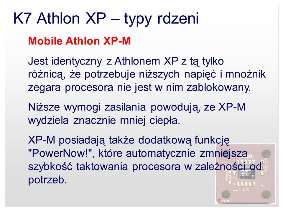 K7 Athlon XP – typy rdzeni Mobile Athlon XP-M Jest identyczny z Athlonem XP z tą tylko różnicą, że potrzebuje niższych napięć i mnożnik zegara proceso