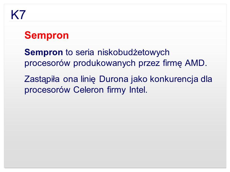 K7 Sempron Sempron to seria niskobudżetowych procesorów produkowanych przez firmę AMD. Zastąpiła ona linię Durona jako konkurencja dla procesorów Cele