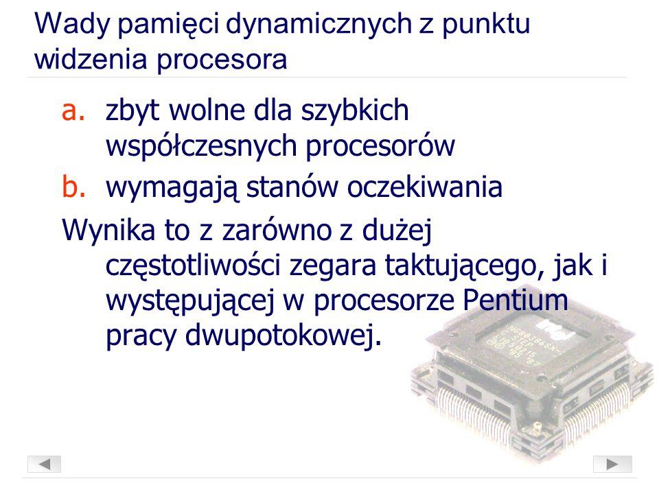Wady pamięci dynamicznych z punktu widzenia procesora a.zbyt wolne dla szybkich współczesnych procesorów b.wymagają stanów oczekiwania Wynika to z zarówno z dużej częstotliwości zegara taktującego, jak i występującej w procesorze Pentium pracy dwupotokowej.