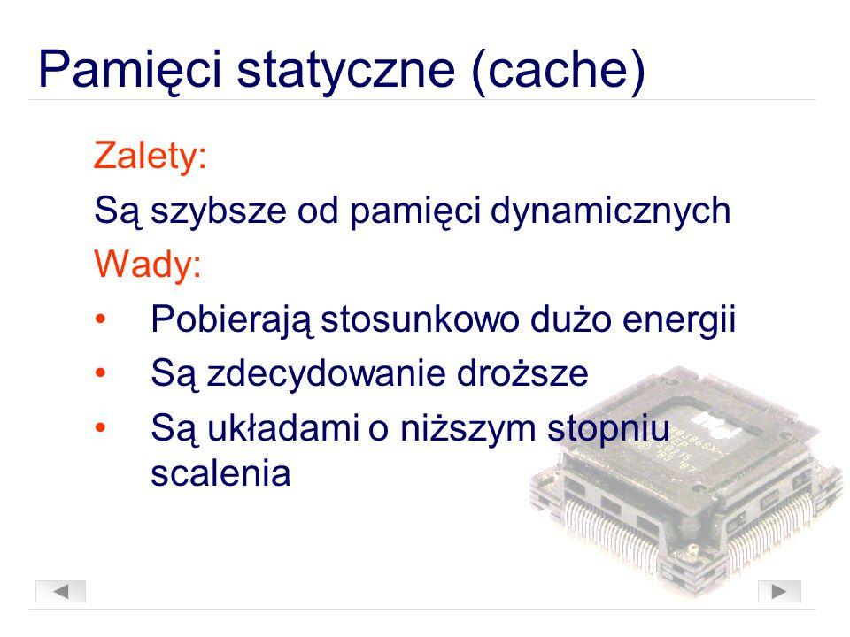 Pamięci statyczne (cache) Zalety: Są szybsze od pamięci dynamicznych Wady: Pobierają stosunkowo dużo energii Są zdecydowanie droższe Są układami o niższym stopniu scalenia