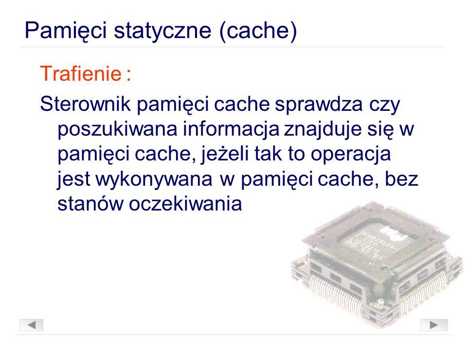 Pamięci statyczne (cache) Trafienie : Sterownik pamięci cache sprawdza czy poszukiwana informacja znajduje się w pamięci cache, jeżeli tak to operacja jest wykonywana w pamięci cache, bez stanów oczekiwania