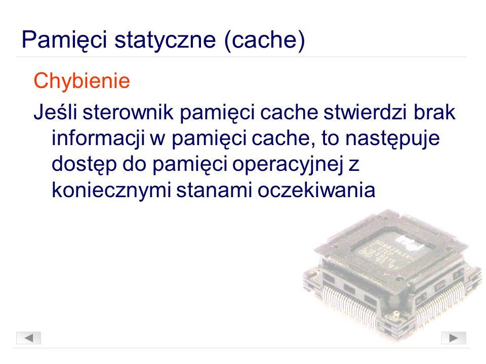 Pamięci statyczne (cache) Chybienie Jeśli sterownik pamięci cache stwierdzi brak informacji w pamięci cache, to następuje dostęp do pamięci operacyjnej z koniecznymi stanami oczekiwania
