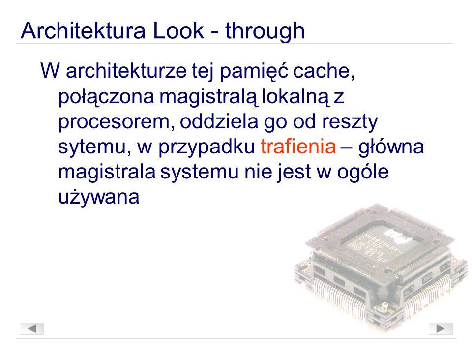 Architektura Look - through W architekturze tej pamięć cache, połączona magistralą lokalną z procesorem, oddziela go od reszty sytemu, w przypadku trafienia – główna magistrala systemu nie jest w ogóle używana
