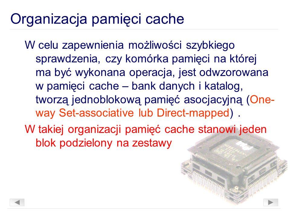 W celu zapewnienia możliwości szybkiego sprawdzenia, czy komórka pamięci na której ma być wykonana operacja, jest odwzorowana w pamięci cache – bank danych i katalog, tworzą jednoblokową pamięć asocjacyjną (One- way Set-associative lub Direct-mapped).
