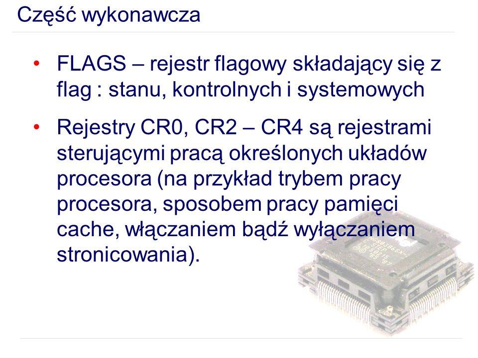 Część wykonawcza FLAGS – rejestr flagowy składający się z flag : stanu, kontrolnych i systemowych Rejestry CR0, CR2 – CR4 są rejestrami sterującymi pracą określonych układów procesora (na przykład trybem pracy procesora, sposobem pracy pamięci cache, włączaniem bądź wyłączaniem stronicowania).