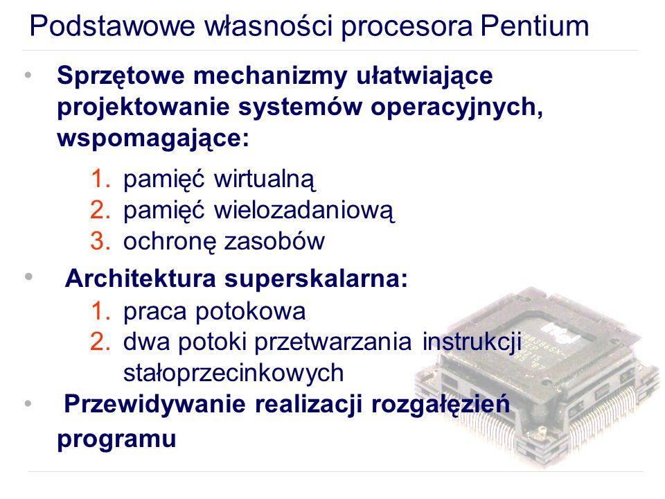 Podstawowe własności procesora Pentium Sprzętowe mechanizmy ułatwiające projektowanie systemów operacyjnych, wspomagające: 1.pamięć wirtualną 2.pamięć wielozadaniową 3.ochronę zasobów Architektura superskalarna: 1.praca potokowa 2.dwa potoki przetwarzania instrukcji stałoprzecinkowych Przewidywanie realizacji rozgałęzień programu