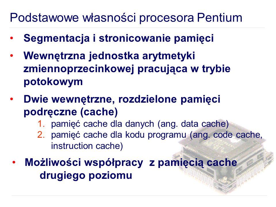 Podstawowe własności procesora Pentium Segmentacja i stronicowanie pamięci Wewnętrzna jednostka arytmetyki zmiennoprzecinkowej pracująca w trybie potokowym Dwie wewnętrzne, rozdzielone pamięci podręczne (cache) 1.pamięć cache dla danych (ang.