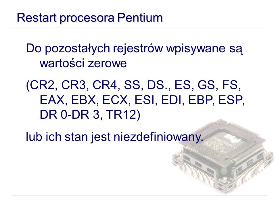 Restart procesora Pentium Do pozostałych rejestrów wpisywane są wartości zerowe (CR2, CR3, CR4, SS, DS., ES, GS, FS, EAX, EBX, ECX, ESI, EDI, EBP, ESP, DR 0-DR 3, TR12) lub ich stan jest niezdefiniowany.