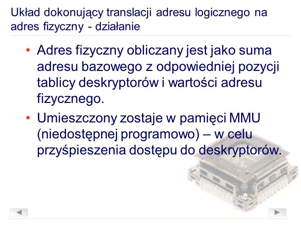 Układ dokonujący translacji adresu logicznego na adres fizyczny - działanie Adres fizyczny obliczany jest jako suma adresu bazowego z odpowiedniej pozycji tablicy deskryptorów i wartości adresu fizycznego.
