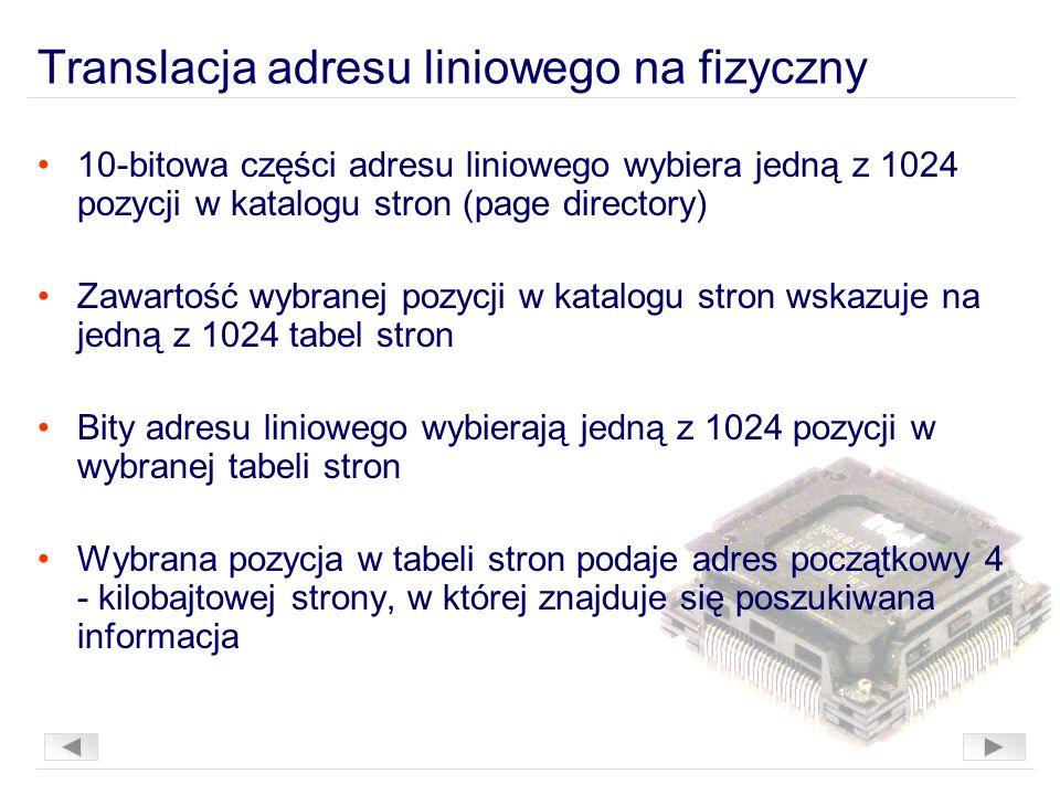 Translacja adresu liniowego na fizyczny 10-bitowa części adresu liniowego wybiera jedną z 1024 pozycji w katalogu stron (page directory) Zawartość wybranej pozycji w katalogu stron wskazuje na jedną z 1024 tabel stron Bity adresu liniowego wybierają jedną z 1024 pozycji w wybranej tabeli stron Wybrana pozycja w tabeli stron podaje adres początkowy 4 - kilobajtowej strony, w której znajduje się poszukiwana informacja