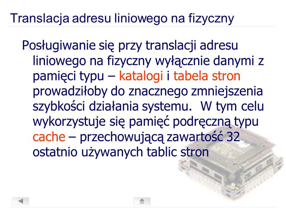 Translacja adresu liniowego na fizyczny Posługiwanie się przy translacji adresu liniowego na fizyczny wyłącznie danymi z pamięci typu – katalogi i tabela stron prowadziłoby do znacznego zmniejszenia szybkości działania systemu.