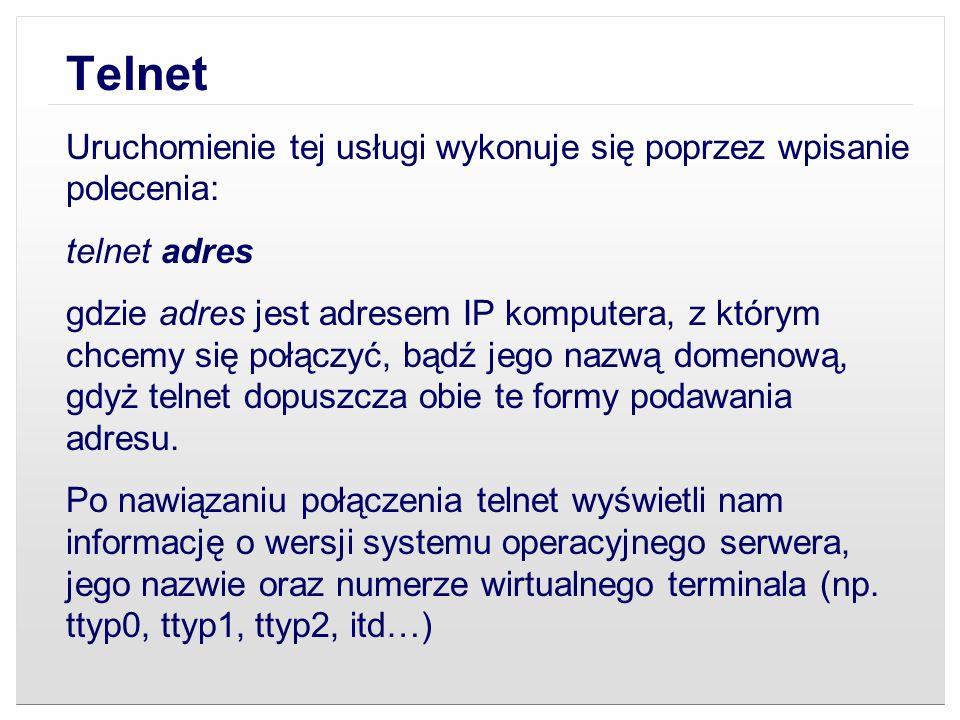 Telnet Uruchomienie tej usługi wykonuje się poprzez wpisanie polecenia: telnet adres gdzie adres jest adresem IP komputera, z którym chcemy się połącz