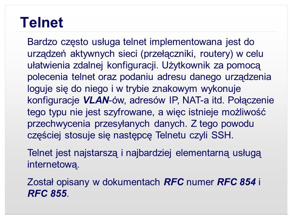 Telnet Bardzo często usługa telnet implementowana jest do urządzeń aktywnych sieci (przełączniki, routery) w celu ułatwienia zdalnej konfiguracji. Uży