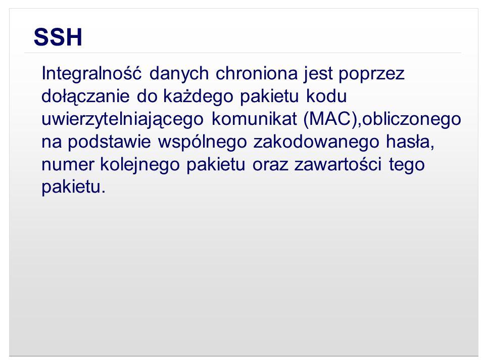 SSH Integralność danych chroniona jest poprzez dołączanie do każdego pakietu kodu uwierzytelniającego komunikat (MAC),obliczonego na podstawie wspólne