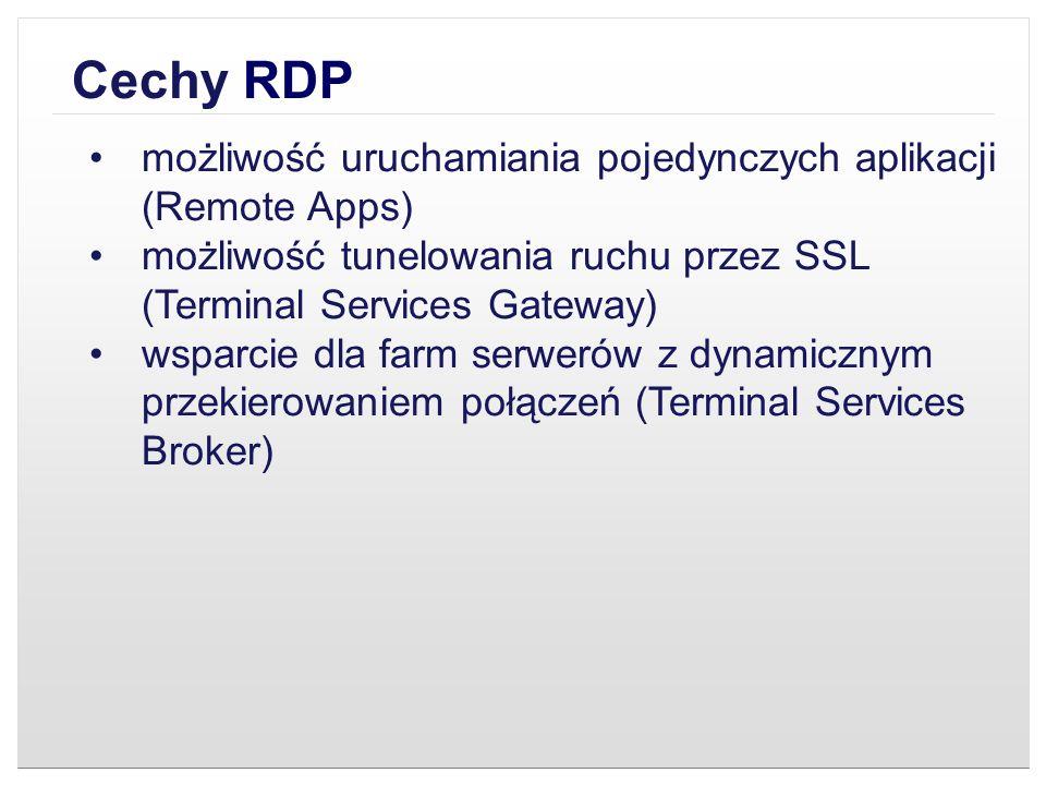 Cechy RDP możliwość uruchamiania pojedynczych aplikacji (Remote Apps) możliwość tunelowania ruchu przez SSL (Terminal Services Gateway) wsparcie dla f
