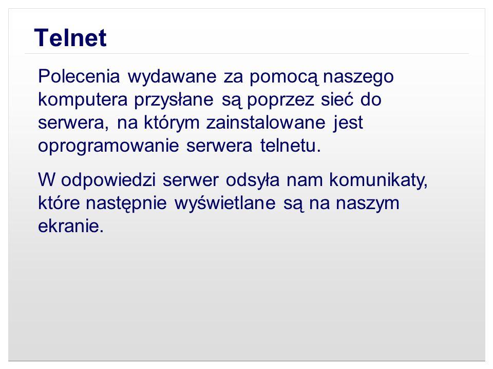 Telnet Polecenia wydawane za pomocą naszego komputera przysłane są poprzez sieć do serwera, na którym zainstalowane jest oprogramowanie serwera telnet
