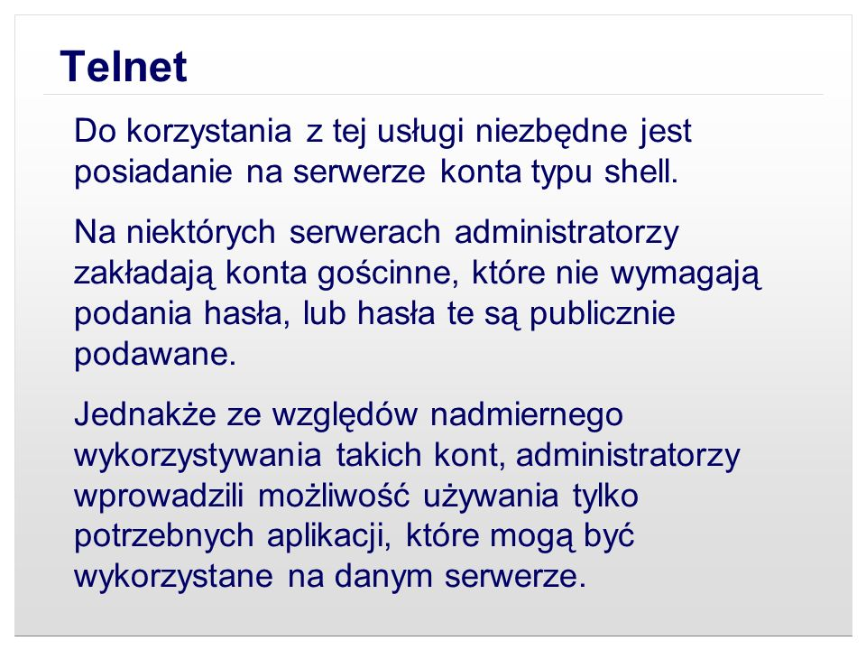 Telnet Do korzystania z tej usługi niezbędne jest posiadanie na serwerze konta typu shell. Na niektórych serwerach administratorzy zakładają konta goś
