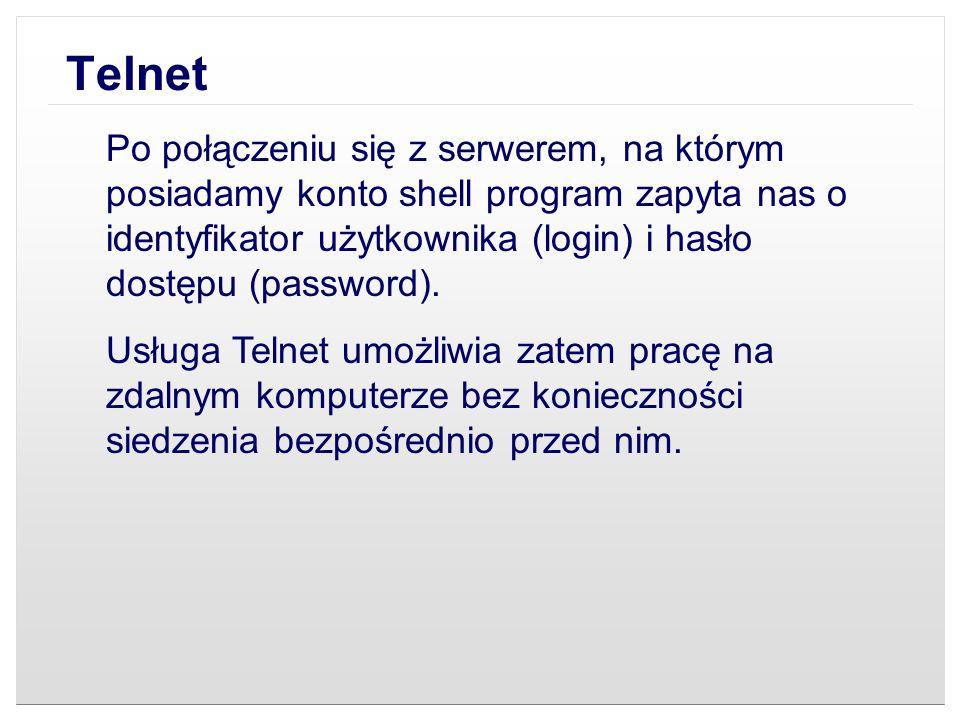 Telnet Uruchomienie tej usługi wykonuje się poprzez wpisanie polecenia: telnet adres gdzie adres jest adresem IP komputera, z którym chcemy się połączyć, bądź jego nazwą domenową, gdyż telnet dopuszcza obie te formy podawania adresu.