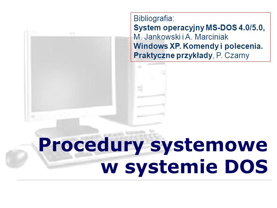 Procedury systemowe w systemie DOS Bibliografia: System operacyjny MS-DOS 4.0/5.0, M. Jankowski i A. Marciniak Windows XP. Komendy i polecenia. Prakty