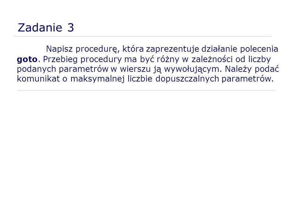 Zadanie 3 Napisz procedurę, która zaprezentuje działanie polecenia goto. Przebieg procedury ma być różny w zależności od liczby podanych parametrów w