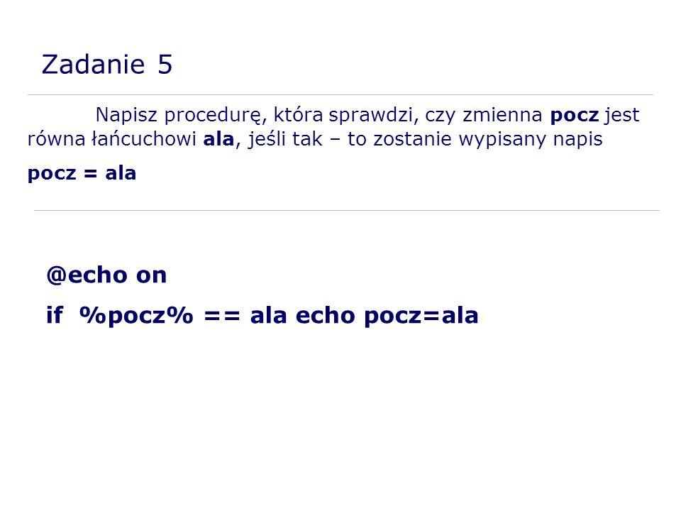 Zadanie 5 Napisz procedurę, która sprawdzi, czy zmienna pocz jest równa łańcuchowi ala, jeśli tak – to zostanie wypisany napis pocz = ala @echo on if