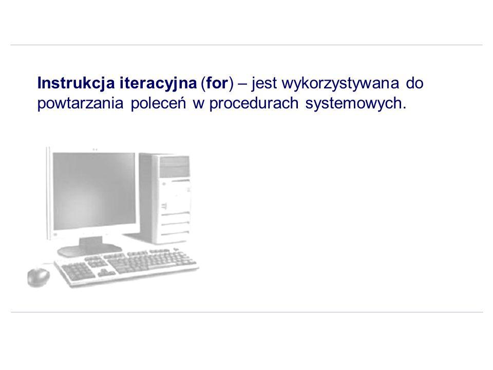Instrukcja iteracyjna (for) – jest wykorzystywana do powtarzania poleceń w procedurach systemowych.