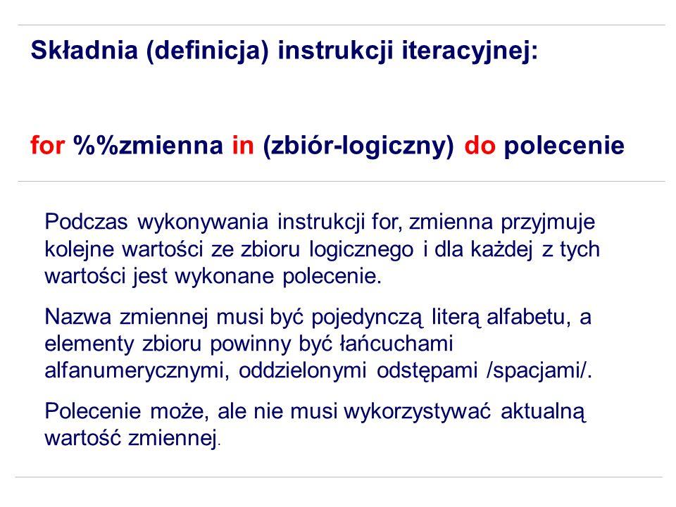 Składnia (definicja) instrukcji iteracyjnej: for %zmienna in (zbiór-logiczny) do polecenie Podczas wykonywania instrukcji for, zmienna przyjmuje kolej