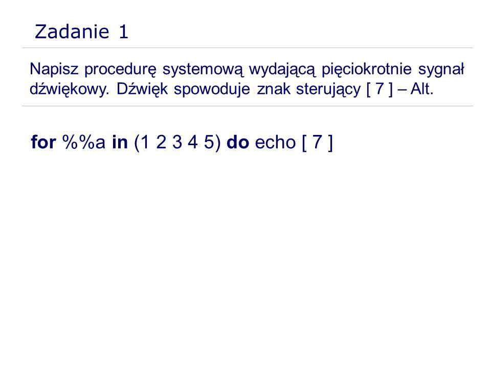 Zadanie 1 Napisz procedurę systemową wydającą pięciokrotnie sygnał dźwiękowy. Dźwięk spowoduje znak sterujący [ 7 ] – Alt. for %a in (1 2 3 4 5) do ec