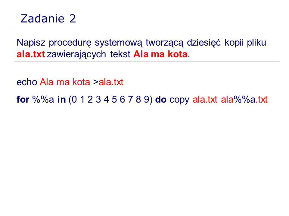Zadanie 2 Napisz procedurę systemową tworzącą dziesięć kopii pliku ala.txt zawierających tekst Ala ma kota. echo Ala ma kota >ala.txt for %a in (0 1 2