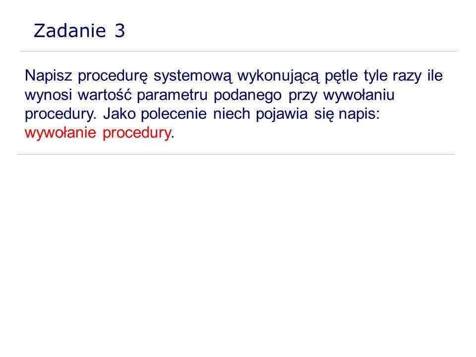 Zadanie 3 Napisz procedurę systemową wykonującą pętle tyle razy ile wynosi wartość parametru podanego przy wywołaniu procedury. Jako polecenie niech p