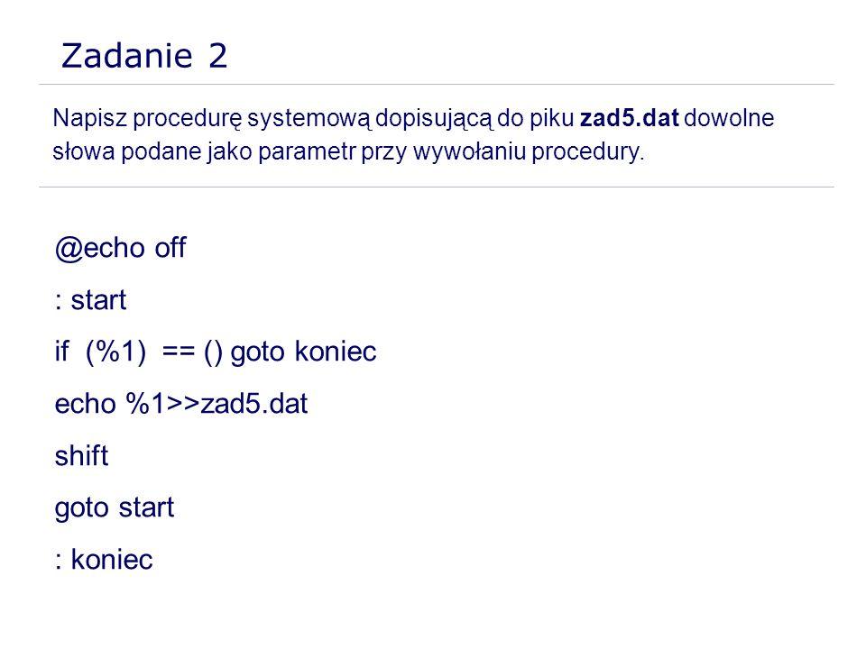 Zadanie 2 Napisz procedurę systemową dopisującą do piku zad5.dat dowolne słowa podane jako parametr przy wywołaniu procedury. @echo off : start if (%1