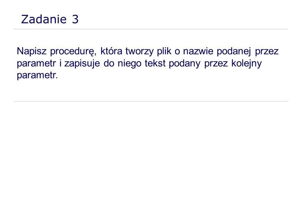 Zadanie 3 Napisz procedurę, która tworzy plik o nazwie podanej przez parametr i zapisuje do niego tekst podany przez kolejny parametr.