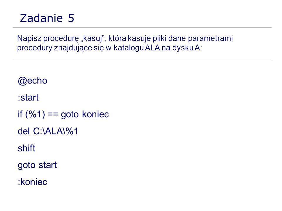 Zadanie 5 Napisz procedurę kasuj, która kasuje pliki dane parametrami procedury znajdujące się w katalogu ALA na dysku A: @echo :start if (%1) == goto