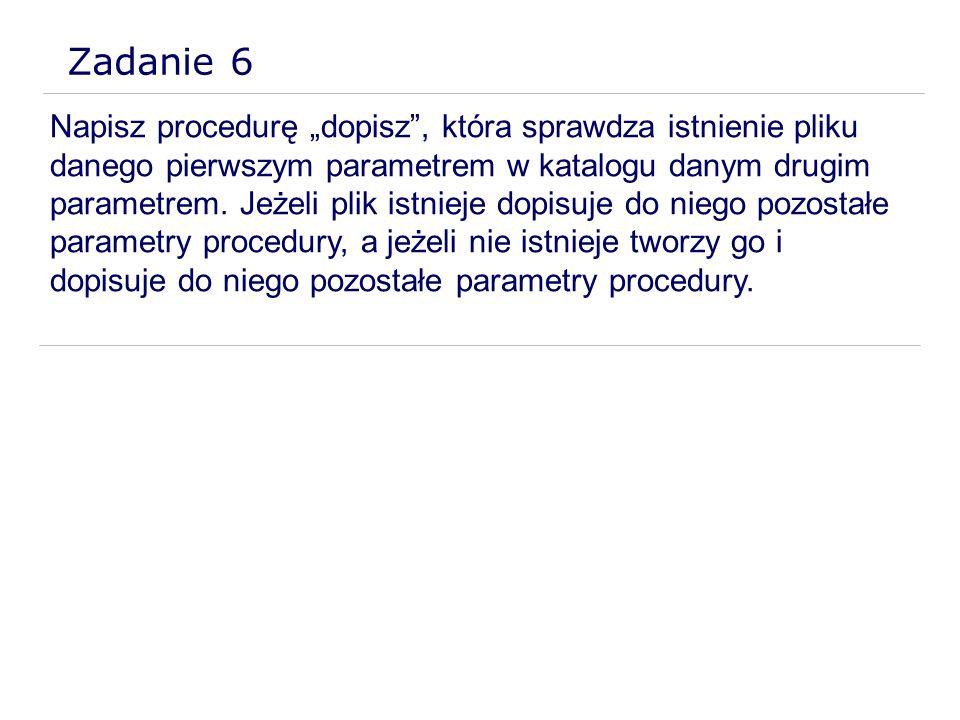 Zadanie 6 Napisz procedurę dopisz, która sprawdza istnienie pliku danego pierwszym parametrem w katalogu danym drugim parametrem. Jeżeli plik istnieje