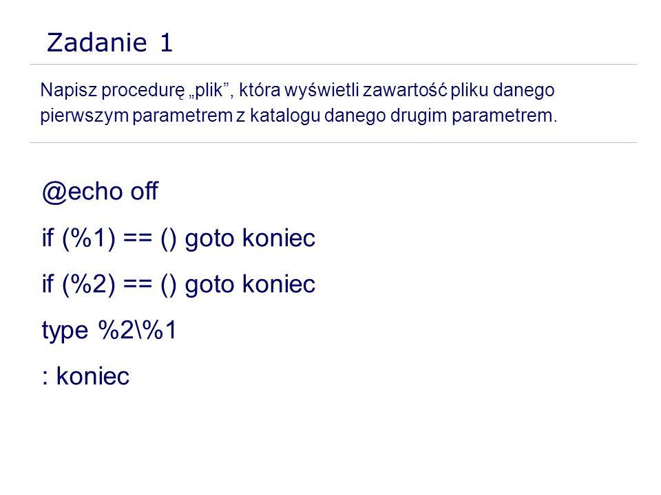 Zadanie 1 Napisz procedurę plik, która wyświetli zawartość pliku danego pierwszym parametrem z katalogu danego drugim parametrem. @echo off if (%1) ==