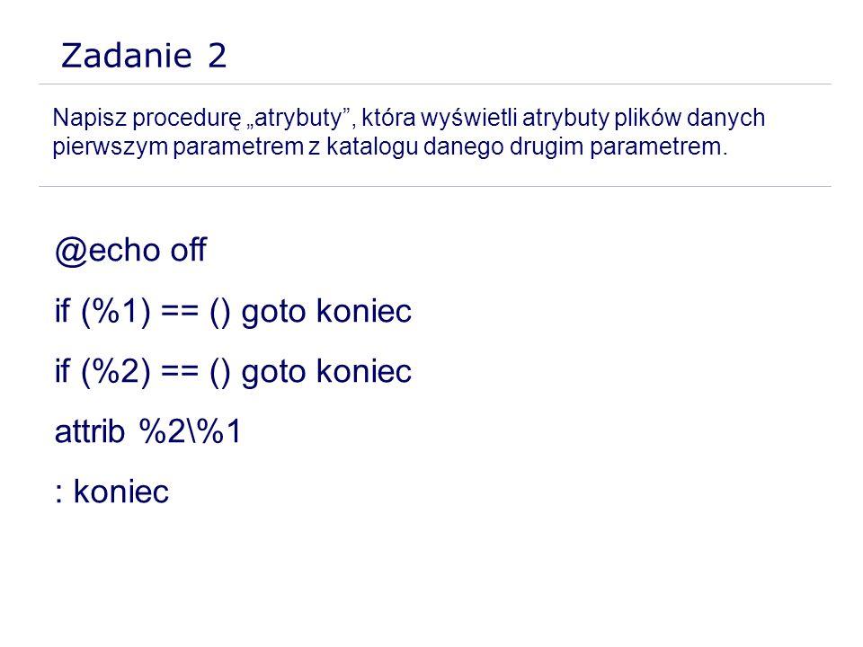 Zadanie 2 Napisz procedurę atrybuty, która wyświetli atrybuty plików danych pierwszym parametrem z katalogu danego drugim parametrem. @echo off if (%1