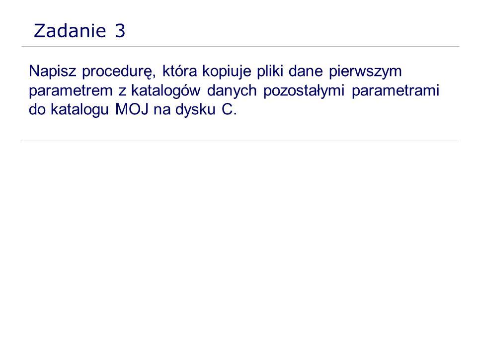 Zadanie 3 Napisz procedurę, która kopiuje pliki dane pierwszym parametrem z katalogów danych pozostałymi parametrami do katalogu MOJ na dysku C.