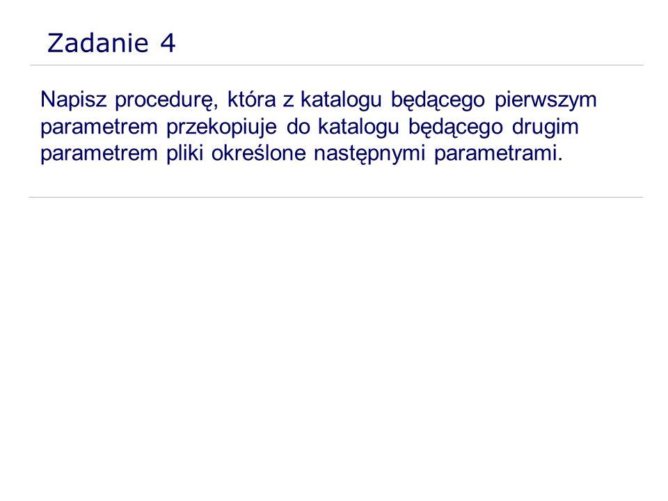 Zadanie 4 Napisz procedurę, która z katalogu będącego pierwszym parametrem przekopiuje do katalogu będącego drugim parametrem pliki określone następny