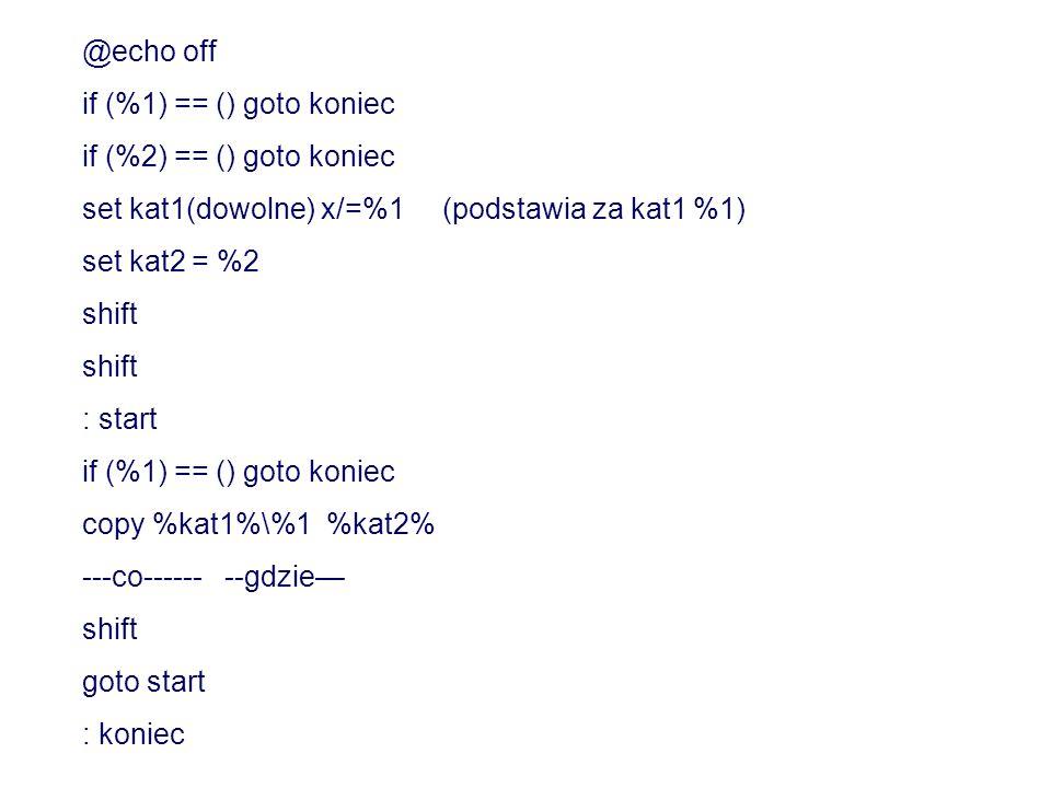@echo off if (%1) == () goto koniec if (%2) == () goto koniec set kat1(dowolne) x/=%1 (podstawia za kat1 %1) set kat2 = %2 shift : start if (%1) == ()