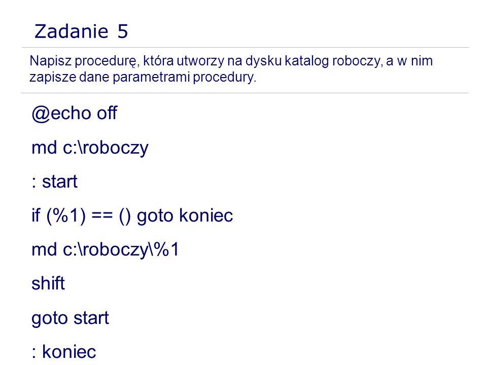 Zadanie 5 Napisz procedurę, która utworzy na dysku katalog roboczy, a w nim zapisze dane parametrami procedury. @echo off md c:\roboczy : start if (%1