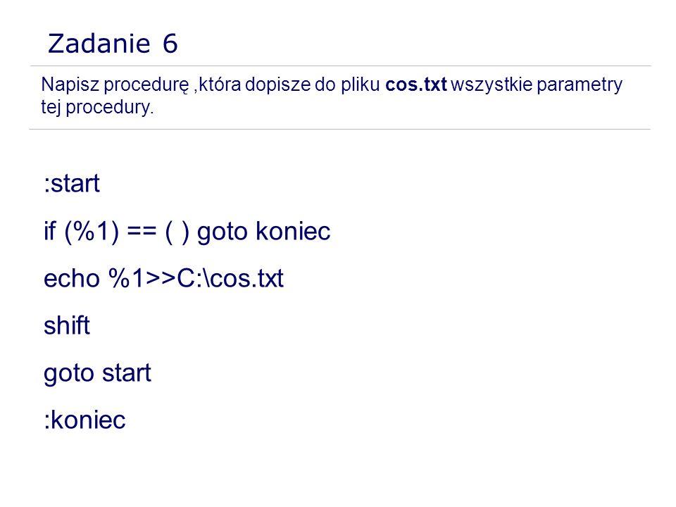 Zadanie 6 Napisz procedurę,która dopisze do pliku cos.txt wszystkie parametry tej procedury. :start if (%1) == ( ) goto koniec echo %1>>C:\cos.txt shi