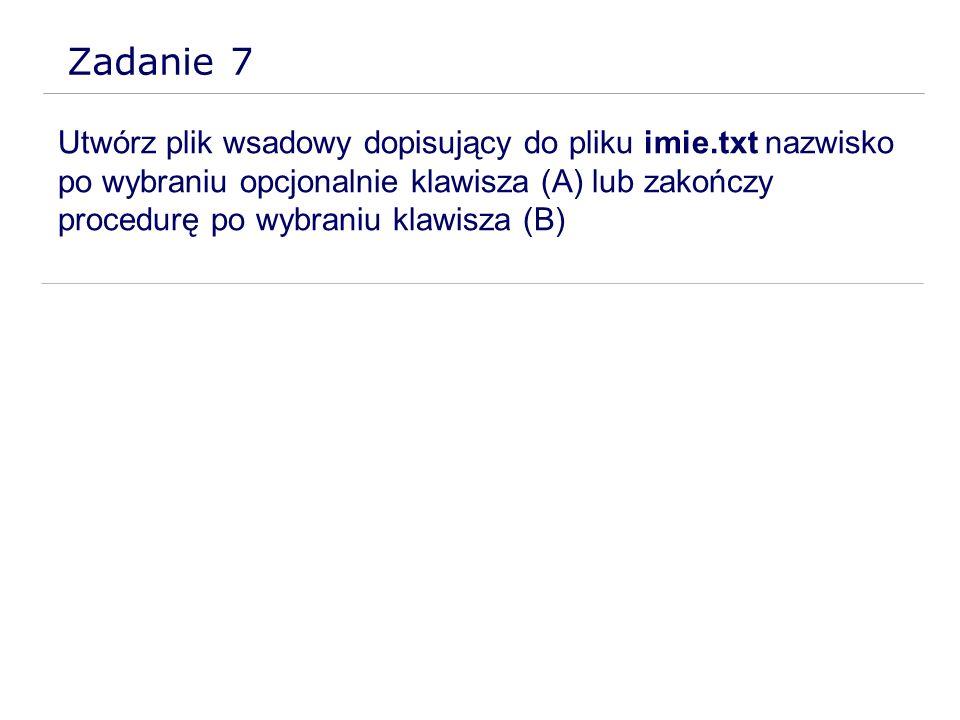 Zadanie 7 Utwórz plik wsadowy dopisujący do pliku imie.txt nazwisko po wybraniu opcjonalnie klawisza (A) lub zakończy procedurę po wybraniu klawisza (