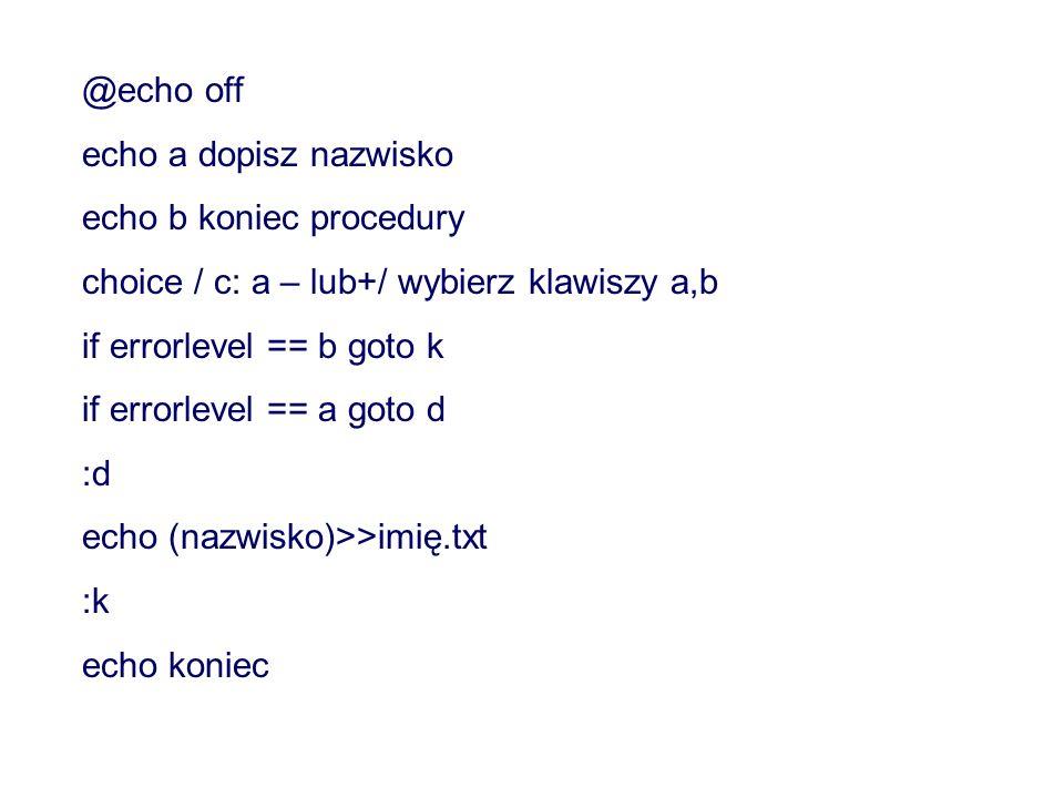 @echo off echo a dopisz nazwisko echo b koniec procedury choice / c: a – lub+/ wybierz klawiszy a,b if errorlevel == b goto k if errorlevel == a goto