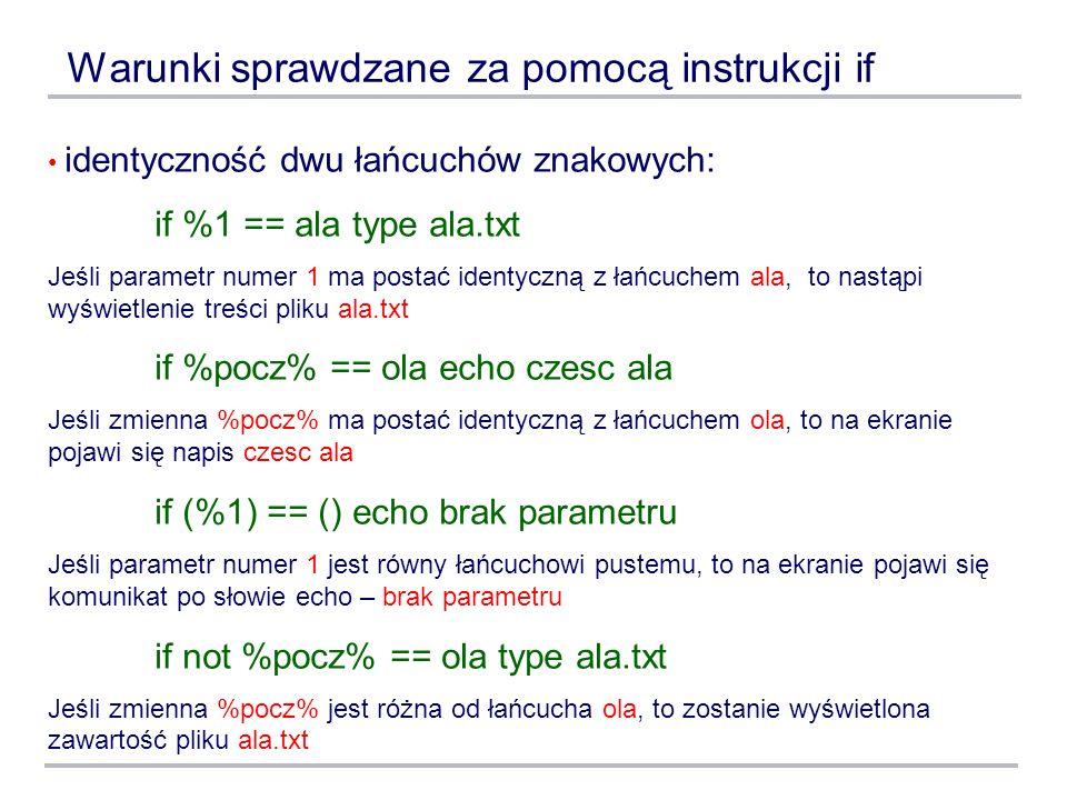 Warunki sprawdzane za pomocą instrukcji if identyczność dwu łańcuchów znakowych: if %1 == ala type ala.txt Jeśli parametr numer 1 ma postać identyczną