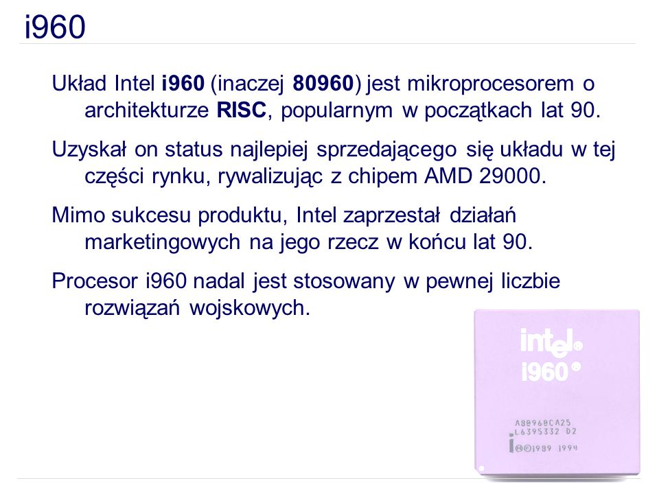 i960 Układ Intel i960 (inaczej 80960) jest mikroprocesorem o architekturze RISC, popularnym w początkach lat 90. Uzyskał on status najlepiej sprzedają