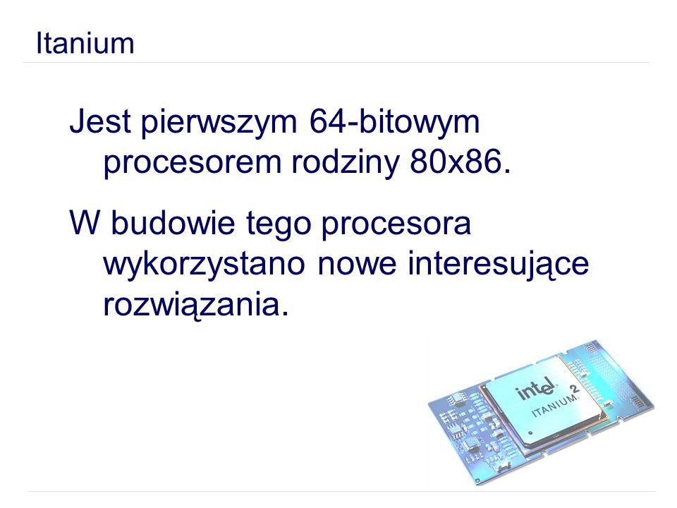 Itanium Jest pierwszym 64-bitowym procesorem rodziny 80x86. W budowie tego procesora wykorzystano nowe interesujące rozwiązania.