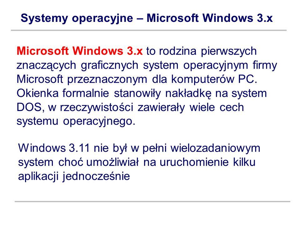 Systemy operacyjne – Microsoft Windows 3.x Microsoft Windows 3.x to rodzina pierwszych znaczących graficznych system operacyjnym firmy Microsoft przez