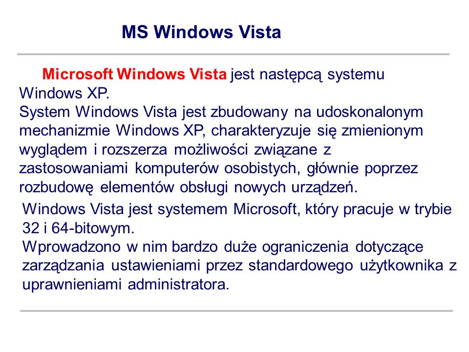 MS Windows Vista Microsoft Windows Vista jest następcą systemu Windows XP. System Windows Vista jest zbudowany na udoskonalonym mechanizmie Windows XP